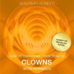 How To Overcome Your Fear Of Clowns with Hypnosis by Benjamin Bonetti