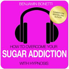How To Overcome Your Sugar Addiction with Hypnosis by Benjamin Bonetti