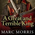 A Great and Terrible King by Marc Morris