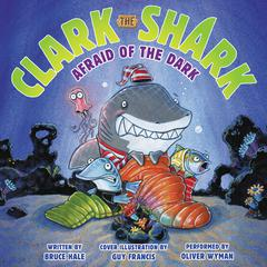 Clark the Shark: Afraid of the Dark by Bruce Hale