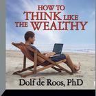 How to Think Like a Wealthy Person by Dolf de Roos, PhD