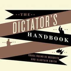 The Dictator's Handbook by Bruce Bueno de Mesquita, Alastair Smith