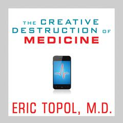 The Creative Destruction of Medicine by Eric Topol, MD