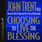 Choosing to Live the Blessing by John Trent, PhD