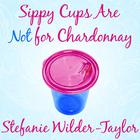 Sippy Cups Are Not for Chardonnay by Stefanie Wilder-Taylor