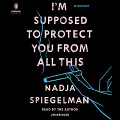 I'm Supposed to Protect You from All This by Nadja Spiegelman