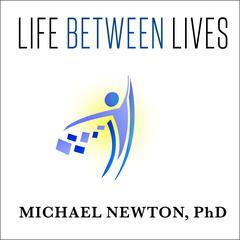 Life between Lives by Michael Newton, PhD