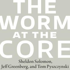 The Worm at the Core by Jeff Greenberg, Tom Pyszczynski, Sheldon Solomon