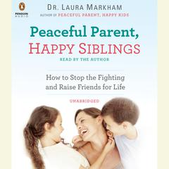 Peaceful Parent, Happy Siblings by Laura Markham, PhD