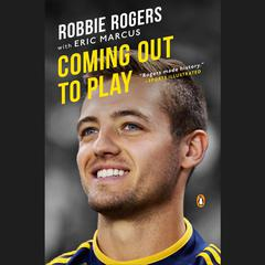 Coming Out to Play by Robbie Rogers, Eric Marcus