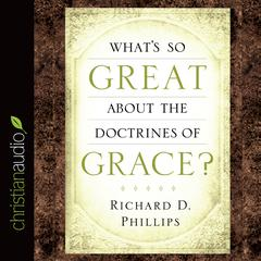 What's So Great about the Doctrines of Grace? by Richard Phillips