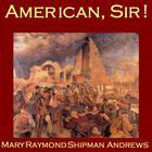 American, Sir! by Mary Raymond Shipman Andrews