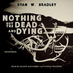 Nothing but the Dead and Dying by Ryan W. Bradley