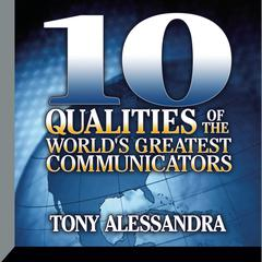 Ten Qualities of the World's Greatest Communicators by Dr. Tony Alessandra