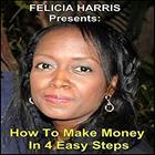 Felicia Harris Presents: How to Make Money In 4 Easy Steps by Felicia Harris