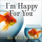 I'm Happy for You (Sort of…Not Really) by Kay Wills Wyma