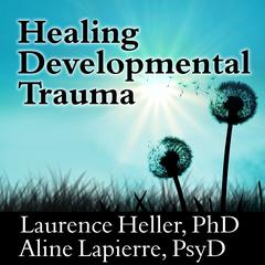 Healing Developmental Trauma by Laurence Heller, PhD, Aline Lapierre, PsyD