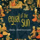 Equal of the Sun by Anita Amirrezvani