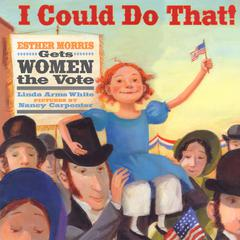 I Could Do That! Esther Morris Gets Women the Vote by Linda Arms White