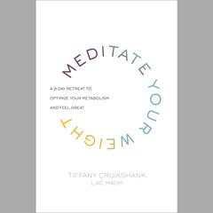Meditate Your Weight by Tiffany Cruikshank, LAC, MAOM, Tiffany Cruikshank, LAC, MAOM