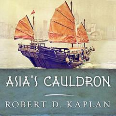 Asia's Cauldron by Robert D. Kaplan