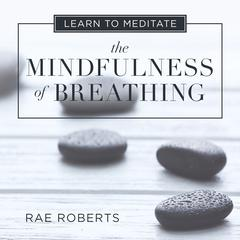 Learn to Meditate: The Mindfulness of Breathing by Rae Roberts