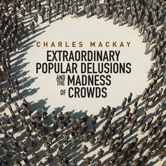 Memoirs of Extraordinary Popular Delusions and the Madness of Crowds by Charles Mackay