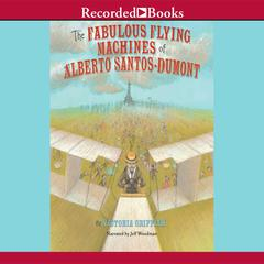 The Fabulous Flying Machines of Alberto Santos-Dumont by Victoria Griffith