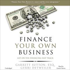 Finance Your Own Business by Garrett Sutton, Gerri Detweiler