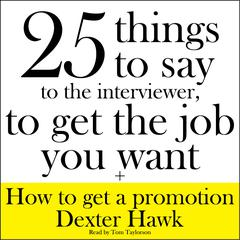 25 Things to Say to the Interviewer, to Get the Job You Want + How to Get a Promotion by Dexter Hawk