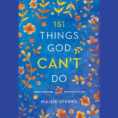 151 Things God Can't Do by Maisie Sparks