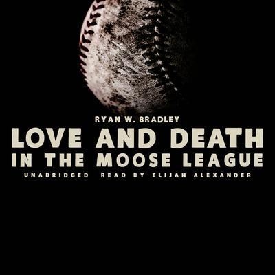 Love and Death in the Moose League by Ryan W. Bradley