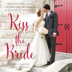Kiss the Bride by Melissa McClone, Robin Lee Hatcher, Kathryn Springer