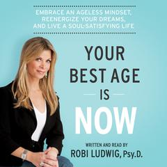 Your Best Age Is Now by Robi Ludwig, PsyD
