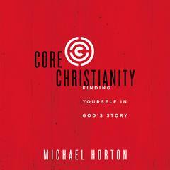 Core Christianity by Michael S. Horton, Michael Horton