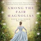 Among the Fair Magnolias by Tamera Alexander, Dorothy Love, Shelley Gray, Elizabeth Musser