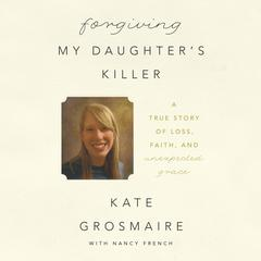 Forgiving My Daughter's Killer by Kate Grosmaire, Nancy French