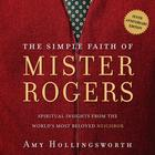 The Simple Faith of Mr. Rogers by Amy Hollingsworth