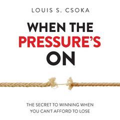 When the Pressure's On by Louis S. Csoka, Ph.D., Louis S. Csoka, PhD