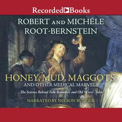 Honey, Mud, Maggots, and Other Medical Marvels by Robert Root-Bernstein, Michèle Root-Bernstein