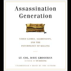 Assassination Generation by Lt. Col. Dave Grossman, Kristine Paulsen, Katie Miserany