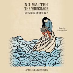 No Matter the Wreckage by Sarah Kay
