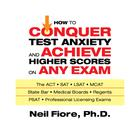 How to Conquer Test Anxiety and Achieve Higher Scores on Any Exam by Neil Fiore, PhD