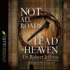 Not All Roads Lead to Heaven by Robert Jeffress
