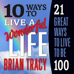 10 Ways to Live a Wonderful Life, 21 Great Ways to Live to Be 100 by Brian Tracy