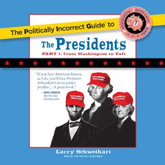 The Politically Incorrect Guide to the Presidents, Part 1 by Larry Schweikart