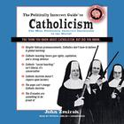 The Politically Incorrect Guide to Catholicism by John Zmirak