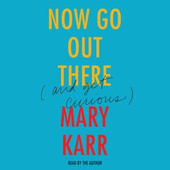 Now Go Out There by Mary Karr
