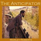 The Anticipator by Morley Roberts