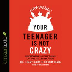 Your Teenager Is Not Crazy by Dr. Jeramy Clark, Jerusha Clark